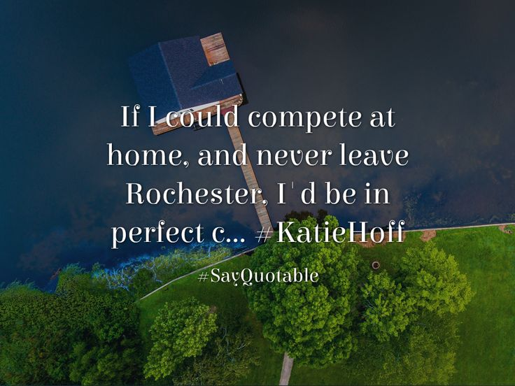 Quotes about If I could compete at home, and never leave Rochester, I'd be in perfect c... #KatieHoff   with images background, share as cover photos, profile pictures on WhatsApp, Facebook and Instagram or HD wallpaper - Best quotes