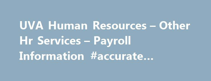 UVA Human Resources – Other Hr Services – Payroll Information #accurate #payroll #services http://kentucky.remmont.com/uva-human-resources-other-hr-services-payroll-information-accurate-payroll-services/  # Payroll Payroll is responsible for timely and accurate payment of salaries, wages and tax withholdings for all University employees. Some of the division s duties include: Pre-auditing and processing all wage and salary input, Withholding proper taxes and establishing authorized…