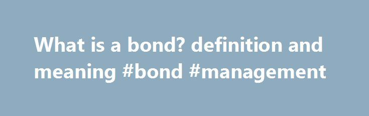 What is a bond? definition and meaning #bond #management http://puerto-rico.remmont.com/what-is-a-bond-definition-and-meaning-bond-management/  # A debt instrument issued for a period of more than one year with the purpose of raising capital by borrowing. The Federal government. states, cities, corporations, and many other types of institutions sell bonds. Generally, a bond is a promise to repay the principal along with interest (coupons) on a specified date (maturity). Some bonds do not pay…