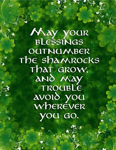 Irish Blessing - May your blessings outnumber the shamrocks that grow, and may trouble avoid you wherever you go.