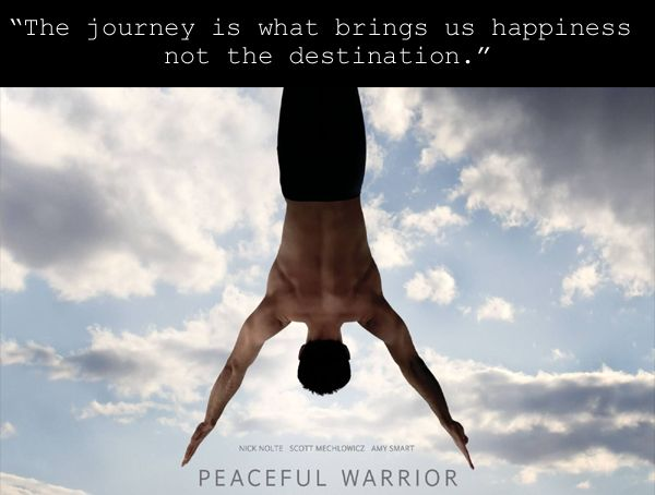 """""""The journey is what brings us happiness, not the destination."""" ~ Peaceful Warrior"""