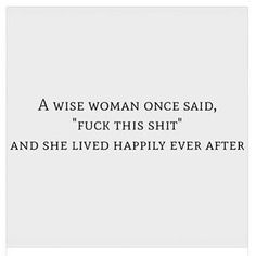 "A wise woman once said ""Fuck this shit!"" and she lived happily ever after."