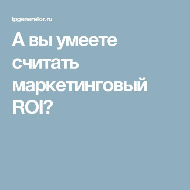 А вы умеете считать маркетинговый ROI?