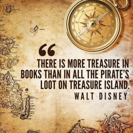 """""""There is more treasure in books than in all the pirate's loot on Treasure Island."""" Walt Disney"""