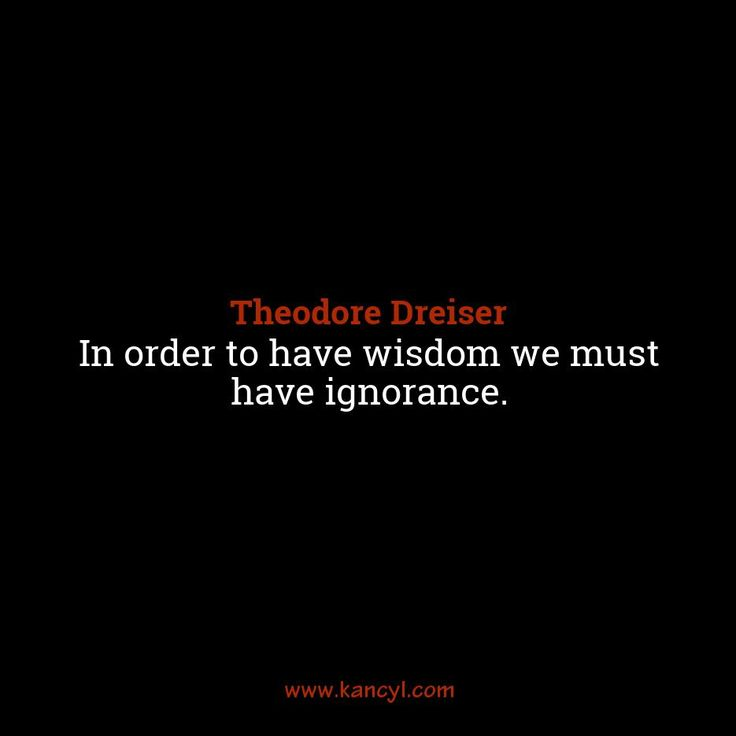 """In order to have wisdom we must have ignorance."", Theodore Dreiser"
