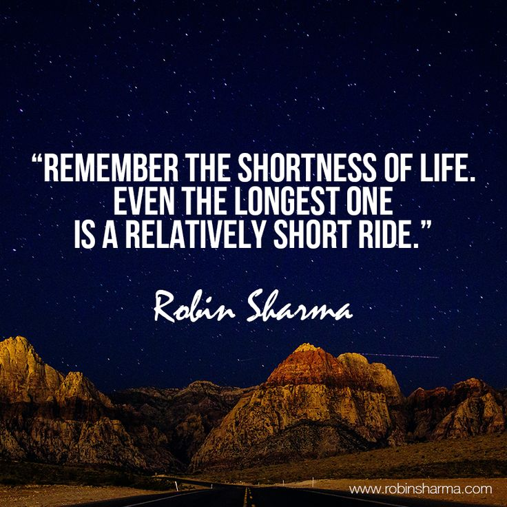 Remember the shortness of life. Even the longest one is a relatively short ride.