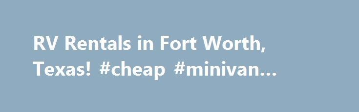 RV Rentals in Fort Worth, Texas! #cheap #minivan #rentals http://rental.remmont.com/rv-rentals-in-fort-worth-texas-cheap-minivan-rentals/  #motorhome rentals # American Dream Vacations We serve the entire state of Texas and in particular the Fort Worth area for rv rentals of every type and style. We offer motorhome rentals in ft. worth plus tent campers and travel trailers. If you're visiting the Fort Worth area, enjoy your stay in a beautiful recreational...