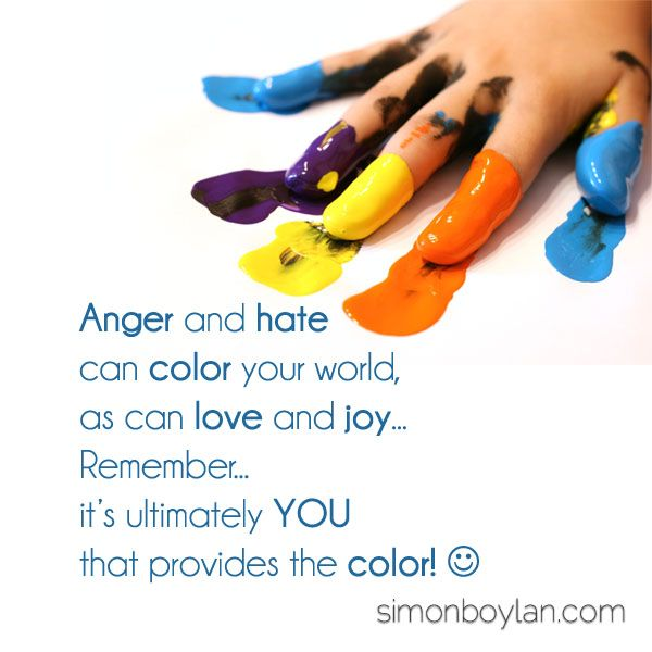 Anger and hate can color your world as can love and joy.  Remember... it's ultimately you that provides the color!