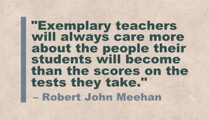 """Exemplary teachers will always care more about the people their students will become than the scores on the tests they take."" Robert John Meehan"