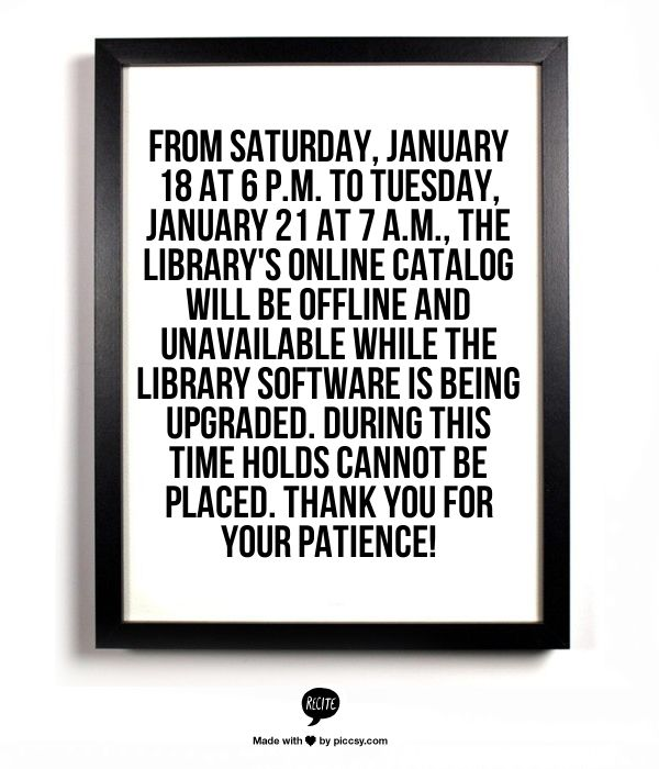 From Saturday, January 18 at 6 p.m. to Tuesday, January 21 at 7 a.m., the library's online catalog will be offline and unavailable while the library software is being upgraded. During this time holds cannot be placed. Thank you for your patience!
