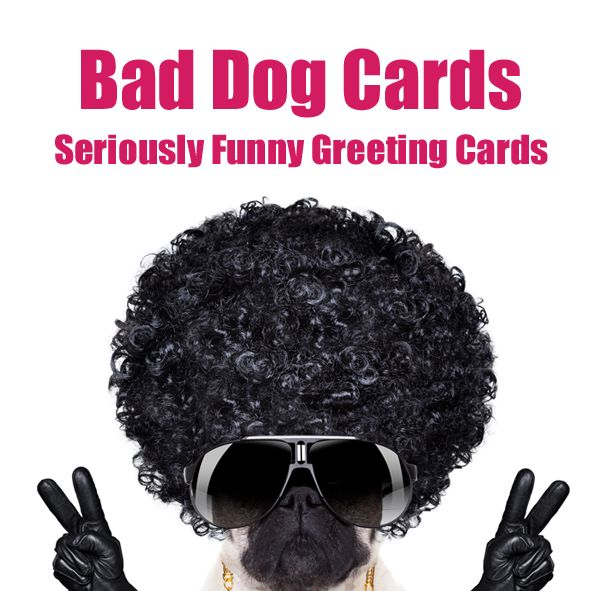 Home of 100% Inappropriate, Seriously Funny, Greeting Cards. www.bad-dog-cards.com