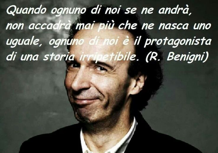 When each of us will go, will never happen again that one is born equal, each of us is the protagonist of an unique story. - Roberto Benigni -