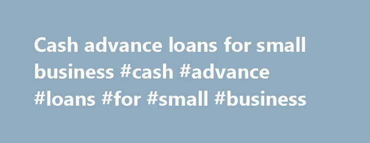 Cash advance loans for small business #cash #advance #loans #for #small #business http://questions.nef2.com/cash-advance-loans-for-small-business-cash-advance-loans-for-small-business/  # BusinessCash Fast Finally, an alternative to conventional business loans. Rapid Capital Funding is a direct funder that offers a variety of financing solutions for the small business community that are available nationwide. Tired of waiting on banks to provide the working capital you need for your business?…