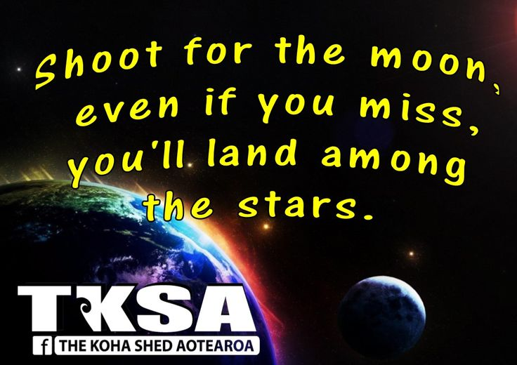 Shoot for the moon, even if you miss, you'll land among the stars.
