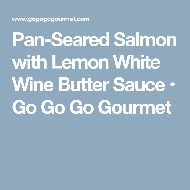Pan-Seared Salmon with Lemon White Wine Butter Sauce • Go Go Go Gourmet