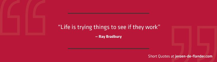 """Short Quotes - """"Life is trying things to see if they work."""" ―Ray Bradbury"""