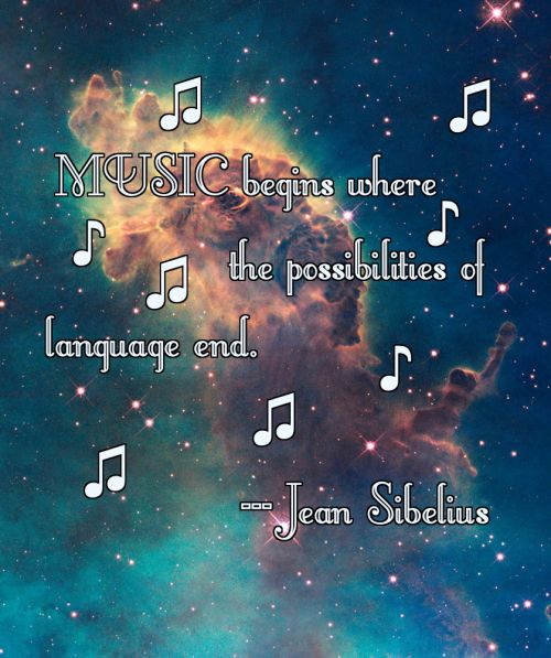 """""""Music begins where the possibilities of language end,"""" ~Jean Sibelius"""