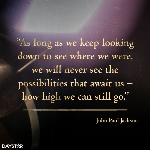 As long as we keep looking down to see where we were, we will never see the possibilities that await us—how high we can still go. [Daystar.com]