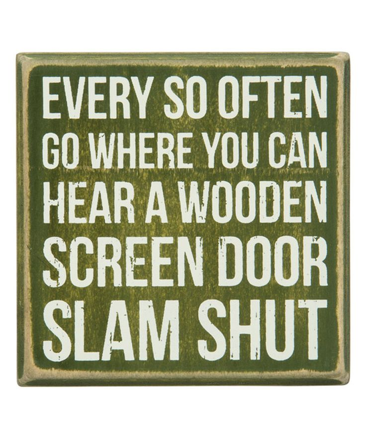 Every so often go where you can hear a wooden screen door slam shut.
