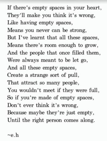 If there's empty spaces in your heart,  They'll make you think its wrong, Like having empty spaces, Means you never can be strong, But I've learnt that these spaces, Means there's room enough to grow, And the people that once filled them, Were always meant to be let go, And all these empty spaces, Create a strange sort of pull, That attract so many people, You wouldn't meet if they were full, So you're made of empty spaces, Don't ever think it's wrong,