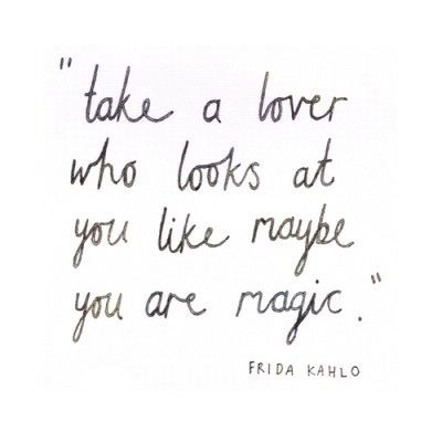 """""""Take a lover who looks at you like maybe you are magic"""" - Frida Kahlo"""