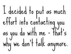 I decided to put as much effort into contacting you as you do with me. That's what we don't talk anymore. Sad how true this is.