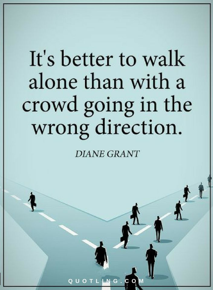 Quotes It's better to walk alone than with a crowd going in the wrong direction.