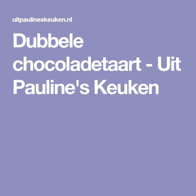 Dubbele chocoladetaart - Uit Pauline's Keuken