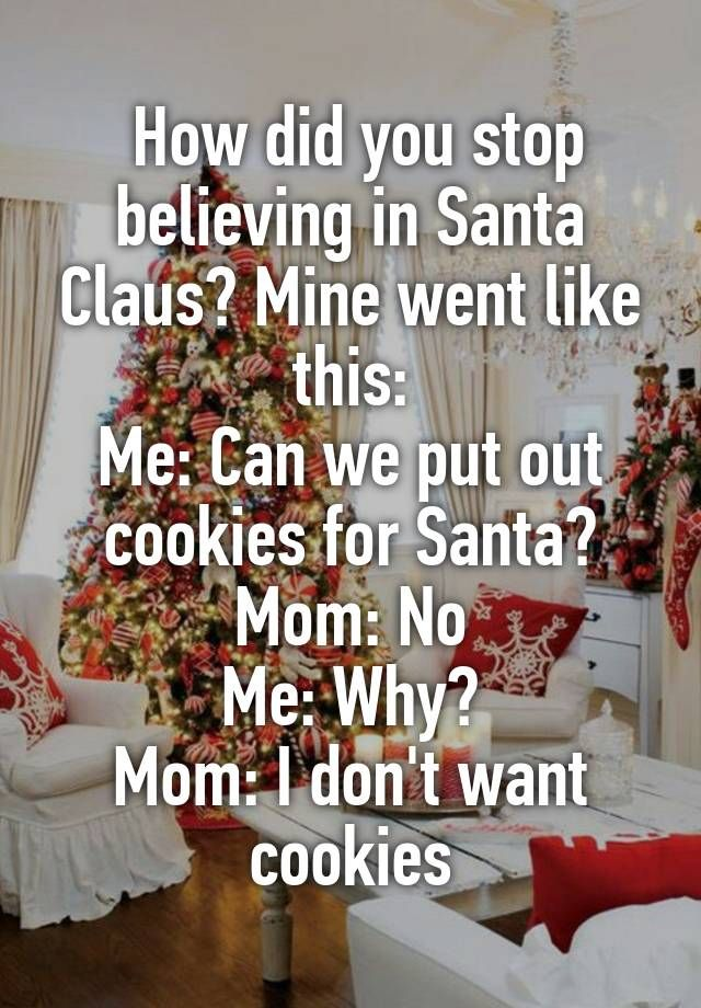 """"""" How did you stop believing in Santa Claus? Mine went like this: Me: Can we put out cookies for Santa? Mom: No Me: Why? Mom: I don't want cookies"""""""