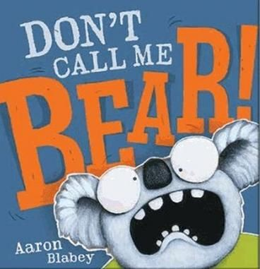 Don't Call Me Bear by Aaron Blabey. G'day my name is Warren, and I've got something to share... Just because I'm furry doesn't mean that I'm a bear. Warren the Koala is many things: a marsupial, cute and furry, a bit of a grump, but the one thing he is not is a bear!