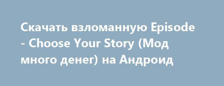 Скачать взломанную Episode - Choose Your Story (Мод много денег) на Андроид http://modz-apk.ru/simulator/672-skachat-vzlomannuyu-episode-choose-your-story-mod-mnogo-deneg-na-android.html