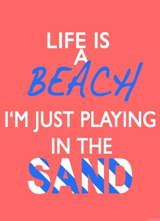 lifes a beach im just playing in the sand