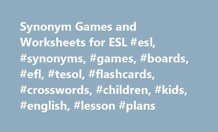 Synonym Games and Worksheets for ESL #esl, #synonyms, #games, #boards, #efl, #tesol, #flashcards, #crosswords, #children, #kids, #english, #lesson #plans http://loan-credit.remmont.com/synonym-games-and-worksheets-for-esl-esl-synonyms-games-boards-efl-tesol-flashcards-crosswords-children-kids-english-lesson-plans/  # Synonym Worksheets and Activities Here is our collection of worksheets and activities for teaching synonyms and the meta-language used for describing synonyms such as the…