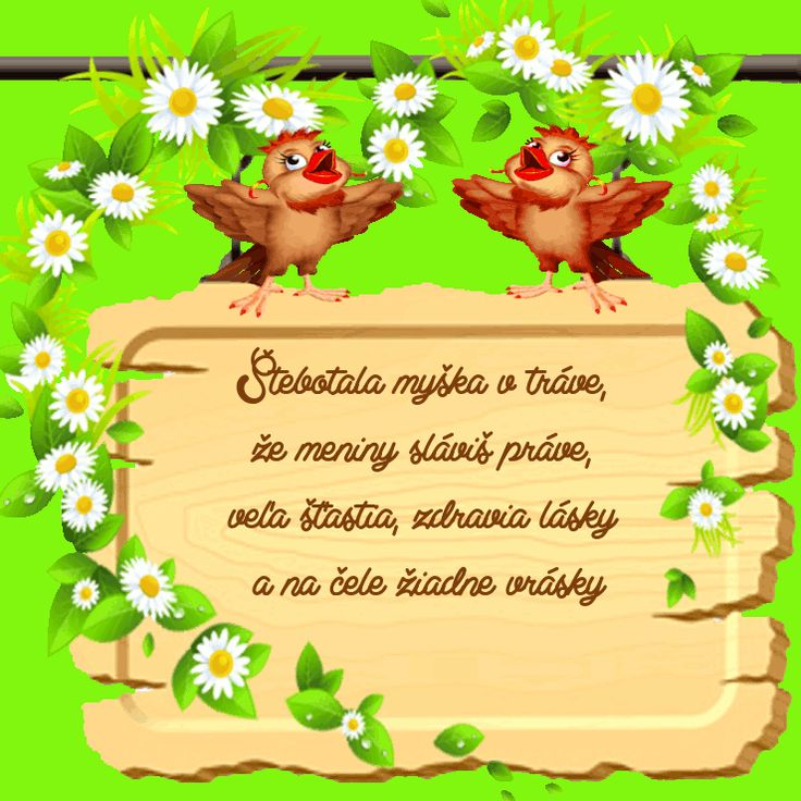 Štebotala myška v tráve, že meniny sláviš práve, veľa šťastia, zdravia lásky a na čele žiadne vrásky