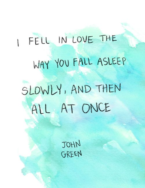 """""""I fell in love the way you fall asleep: slowly, and then all at once."""" - The Fault In Our Stars, John Green"""