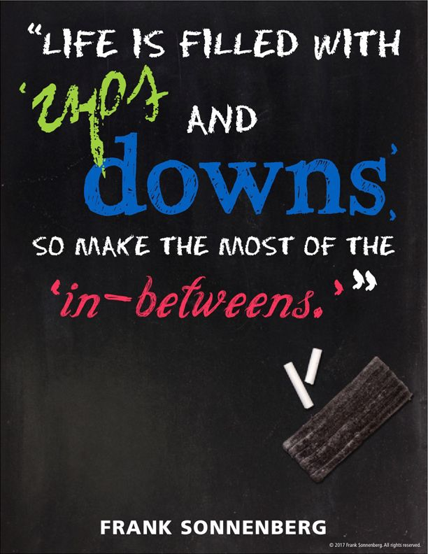 """""""Life is filled with ups and downs, so make the most of the in-betweens."""" ~ Frank Sonnenberg #MentalAttitude"""
