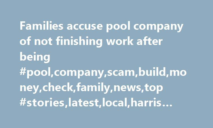 Families accuse pool company of not finishing work after being #pool,company,scam,build,money,check,family,news,top #stories,latest,local,harris #county http://free.nef2.com/families-accuse-pool-company-of-not-finishing-work-after-being-poolcompanyscambuildmoneycheckfamilynewstop-storieslatestlocalharris-county/  # Families accuse pool company of not finishing work after being paid TOMBALL, Texas – Jennifer and Bill Grissom said the backyard of their Tomball home has been torn up for months…