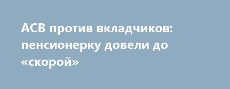 АСВ против вкладчиков: пенсионерку довели до «скорой» http://rusdozor.ru/2017/04/26/asv-protiv-vkladchikov-pensionerku-doveli-do-skoroj/  Обманутую вкладчицу банка «Камский горизонт» обокрали, довели до «скорой» и еще выписали штраф Хотела вернуть деньги, которые копила на обустройство могилы мужа, но едва не оказалась за решёткой. Суд усмотрел в 80-летней пенсионерке злостного нарушителя общественного порядка. А виновата она ...