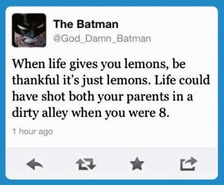 When life gives you lemons, be thankful it's just lemons. Life could have shot both your parents in a dirty alley when you were 8.