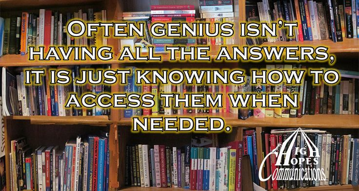Often genius isn't having all the answers,  it is knowing how to access them when needed. www.highhopescommunications.ca