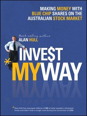 Invest My Way The Business of Making Money on the Australian Share Market with Blue Chip Shares byAlan Hull -- The definitive guide to buying blue chip shares on the Australian stock market