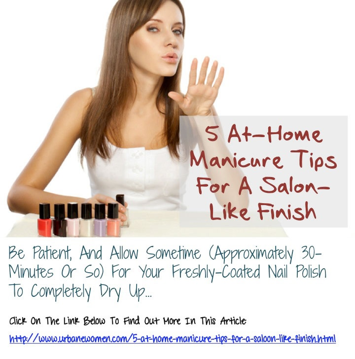 5 At-Home Manicure Tips For A Saloon-Like Finish: Be Patient, And Allow Sometime (Approximately 30-Minutes Or So) For Your Freshly-Coated Nail Polish To Completely Dry Up...