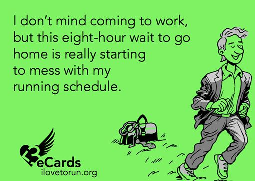 Runner Humor:I don't mind coming to work, but this eight-hour wait to go home is really starting to mess with my running schedule.