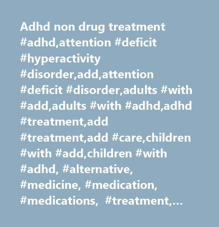 Adhd non drug treatment #adhd,attention #deficit #hyperactivity #disorder,add,attention #deficit #disorder,adults #with #add,adults #with #adhd,adhd #treatment,add #treatment,add #care,children #with #add,children #with #adhd, #alternative, #medicine, #medication, #medications, #treatment, #treatments, #surgery, #behavior, #intervention, #doctor, #help, #support, #therapy…