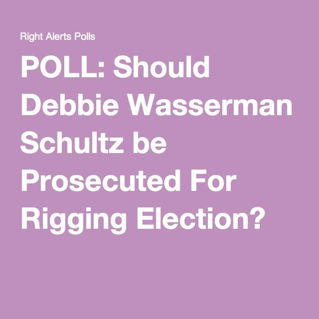 POLL: Should Debbie Wasserman Schultz be Prosecuted For Rigging Election?