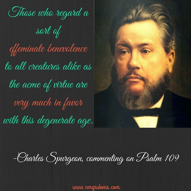 """""""Those who regard a sort of effeminate benevolence to all creatures alike as the acme of virtue are very much in favor with this degenerate age."""" -Charles Spurgeon, commenting on Psalm 109"""