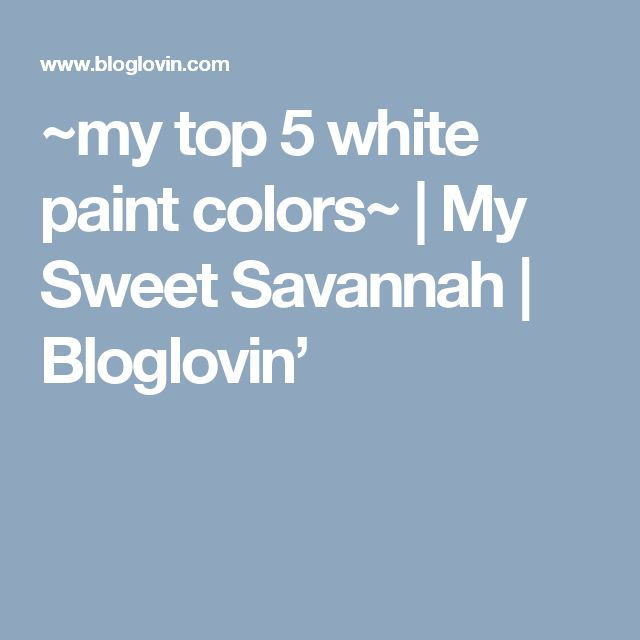 ~my top 5 white paint colors~ | My Sweet Savannah | Bloglovin'