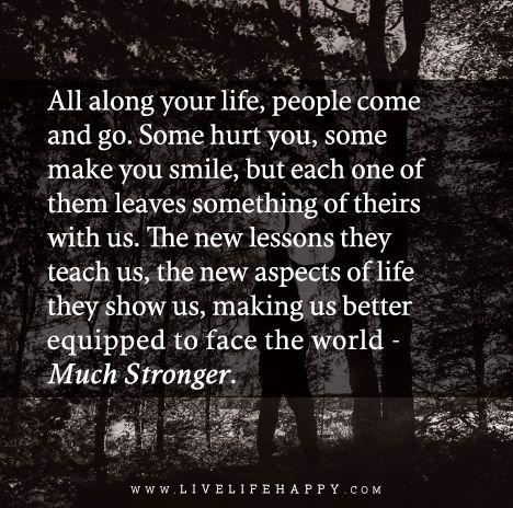 All along your life, people come and go. Some hurt you