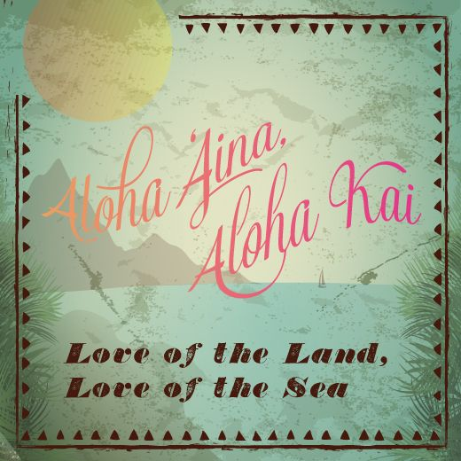 "Aloha Aina = ""Love of the Land"" / Aloha Kai = ""Love of the Sea"""