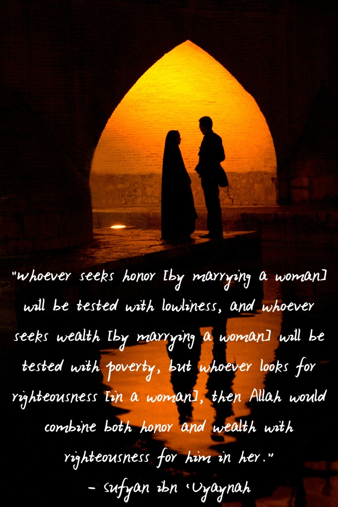 """""""Whoever seeks honor [by marrying a woman] will be tested with lowliness, and whoever seeks wealth [by marrying a woman] will be tested with poverty, but whoever looks for righteousness [in a woman], then Allah would combine both honor and wealth with righteousness for him in her.""""     — Sufyan ibn 'Uyaynah"""